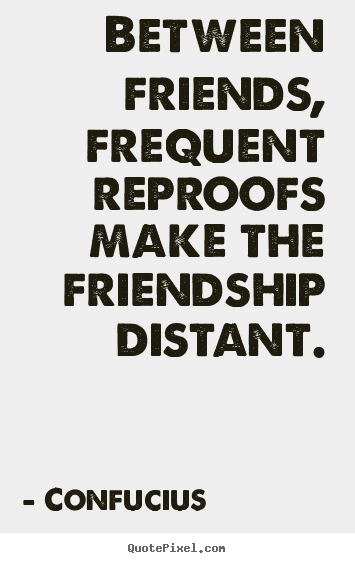Confucius picture quotes - Between friends, frequent reproofs make the friendship.. - Friendship sayings