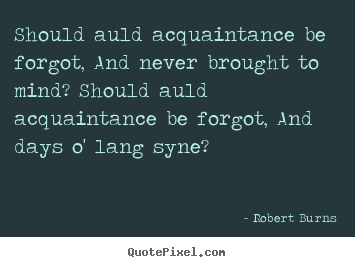 Quotes about friendship - Should auld acquaintance be forgot, and never brought to mind?..