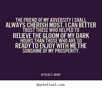 Ulysses S. Grant picture quotes - The friend of my adversity i shall always cherish.. - Friendship quote