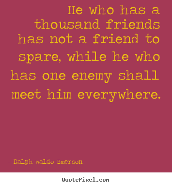 Design your own picture quotes about friendship - He who has a thousand friends has not a friend to spare, while he who..