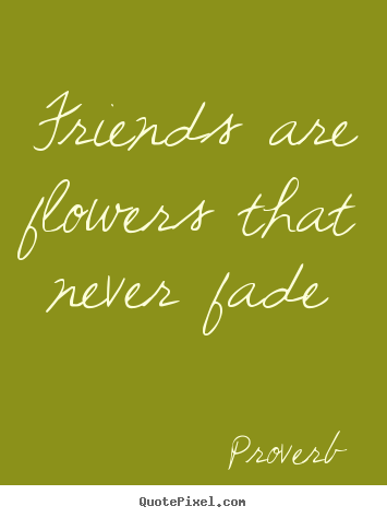 proverb picture quote friends are flowers that never fade