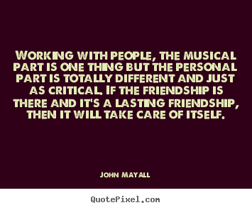 John Mayall picture quote - Working with people, the musical part is one.. - Friendship quotes