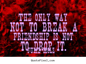 Diy picture sayings about friendship - The only way not to break a friendship is not to drop it.