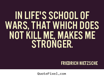 In life's school of wars, that which does not.. Friedrich Nietzsche  inspirational quotes