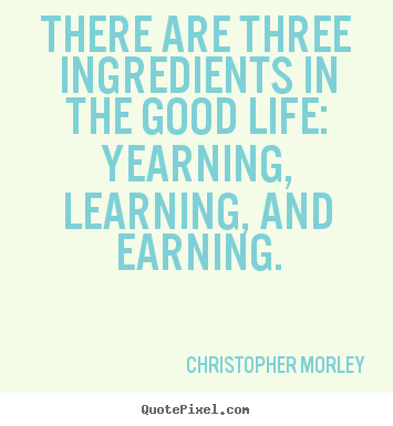 Christopher Morley picture quotes - There are three ingredients in the good life: yearning,.. - Inspirational quote