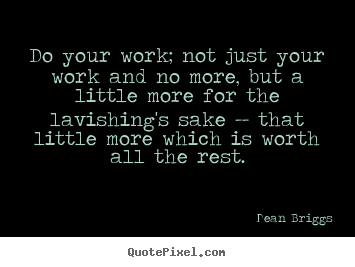Do your work; not just your work and no more, but a little more for.. Dean Briggs  inspirational quote
