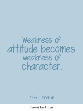 Inspirational quote - Weakness of attitude becomes weakness of character.