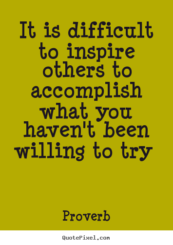 It is difficult to inspire others to accomplish.. Proverb good inspirational quote