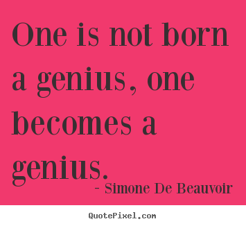 Customize picture quote about inspirational - One is not born a genius, one becomes a genius.