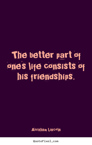 Abraham Lincoln picture quotes - The better part of one's life consists of his friendships. - Life quotes