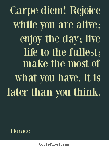Life quotes - Carpe diem! rejoice while you are alive; enjoy the..