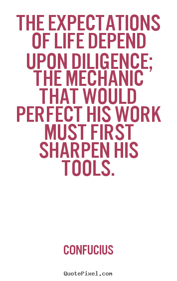 Life quotes - The expectations of life depend upon diligence; the mechanic..