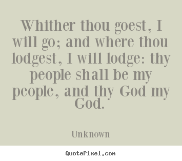 Love quotes - Whither thou goest, i will go; and where thou..