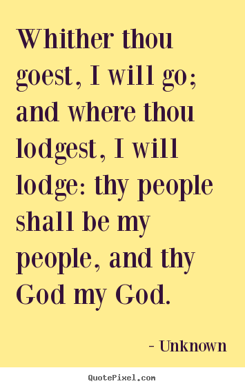 Unknown picture quotes - Whither thou goest, i will go; and where thou lodgest,.. - Love quotes