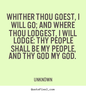 Love quote - Whither thou goest, i will go; and where thou lodgest, i will..