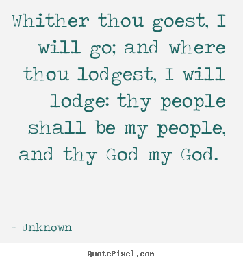 Quote about love - Whither thou goest, i will go; and where thou lodgest, i will lodge:..