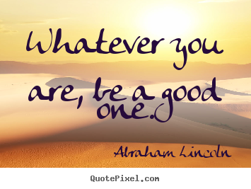 Abraham Lincoln picture quotes - Whatever you are, be a good one. - Success quotes