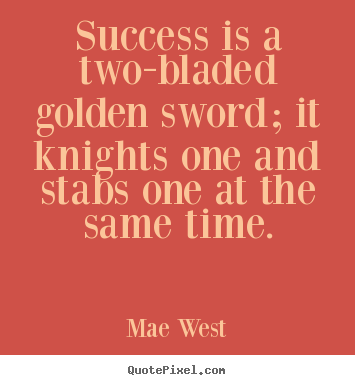 Diy picture quotes about success - Success is a two-bladed golden sword; it knights one and stabs one..