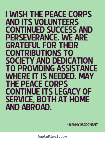 I wish the peace corps and its volunteers continued success and perseverance... Kenny Marchant  success quotes