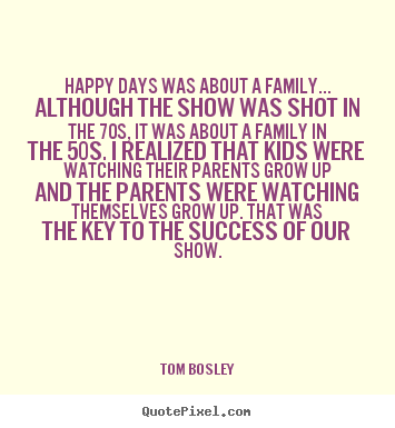 Quotes about success - Happy days was about a family... although the show was shot in the 70s,..