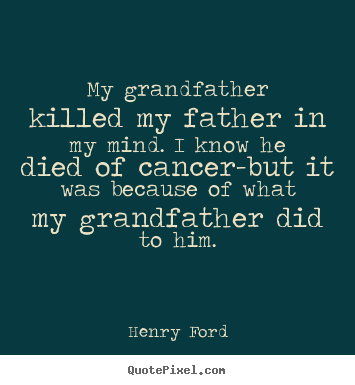 My grandfather killed my father in my mind. i know he died of cancer-but.. Henry Ford good success quotes