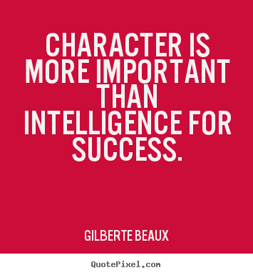 Gilberte Beaux picture quotes - Character is more important than intelligence for success. - Success quotes