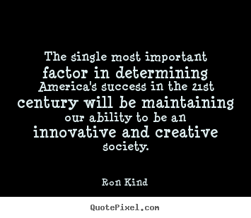 The single most important factor in determining america's success in.. Ron Kind best success quotes