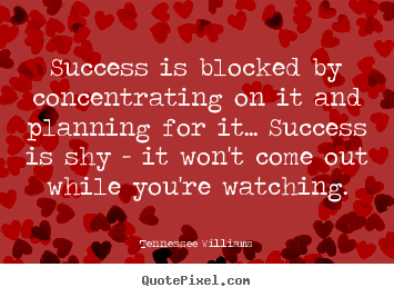 Success is blocked by concentrating on it.. Tennessee Williams popular success quotes